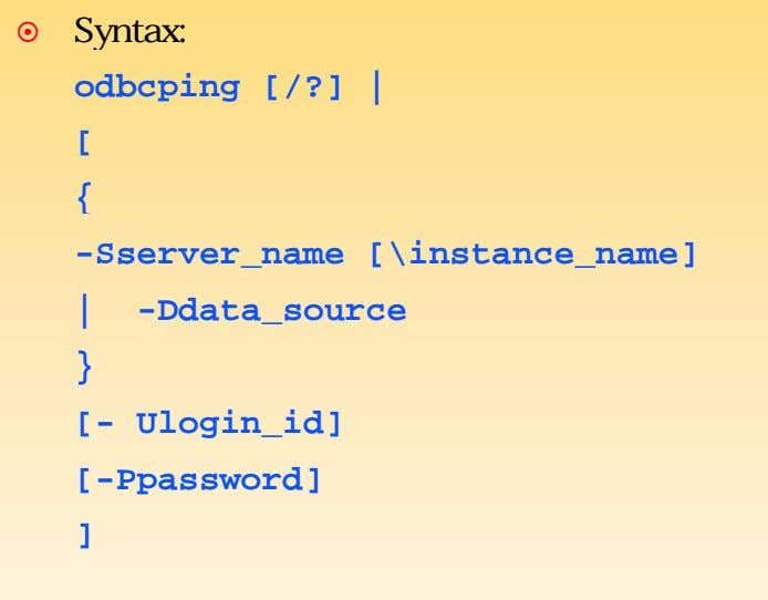 Syntax: odbcping [/?] | [ { -Sserver_name [\instance_name] | -Ddata_source } [- Ulogin_id] [-Ppassword] ]