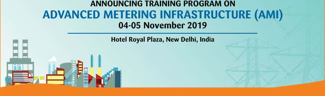 ANNOUNCING TRAINING PROGRAM ON ADVANCED METERING INFRASTRUCTURE (AMI) 04-05 November 2019 Hotel Royal Plaza, New