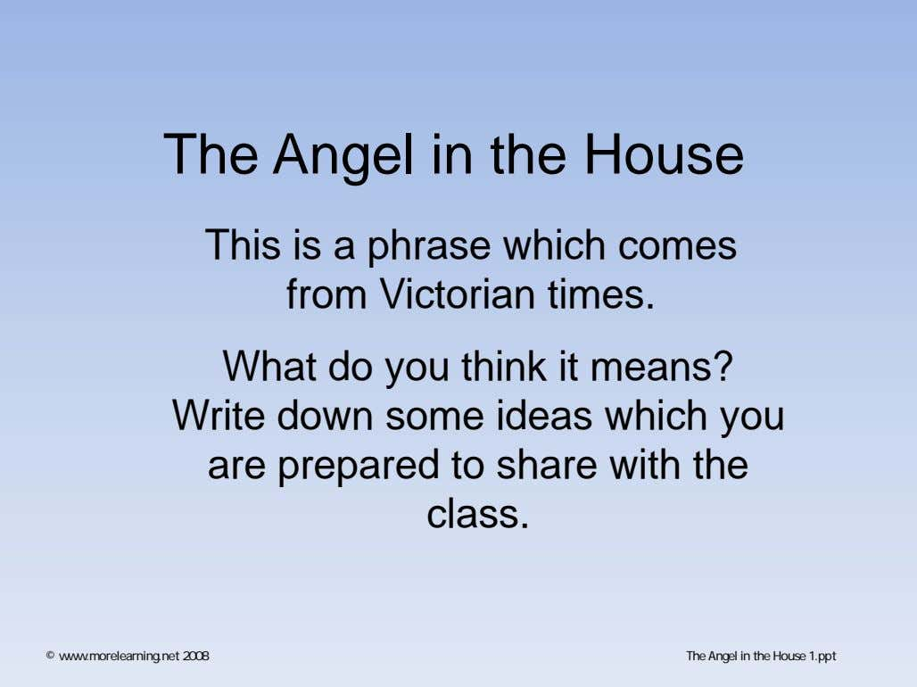 The Angel in the House This is a phrase which comes from Victorian times. What