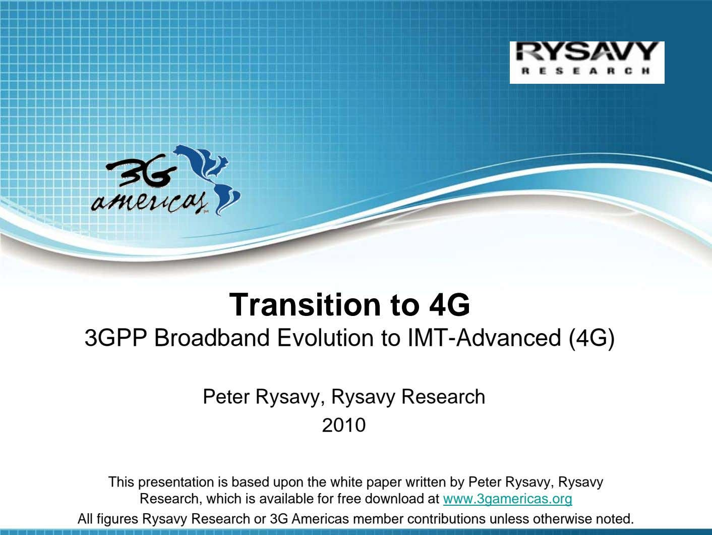Transition to 4G 3GPP Broadband Evolution to IMT-Advanced (4G) Peter Rysavy, Rysavy Research 2010 This