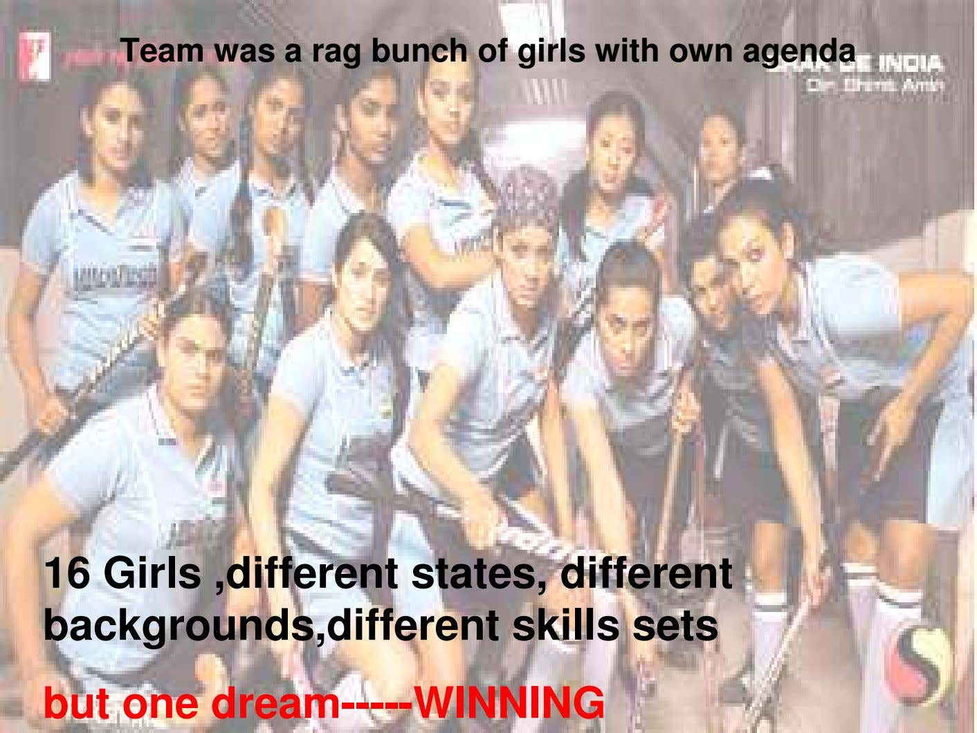 Team was a rag bunch of girls with own agenda 16 Girls ,different states, different