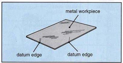 workpiece, a datum reference is called a datum edge. The datum references on a wooden workpiece