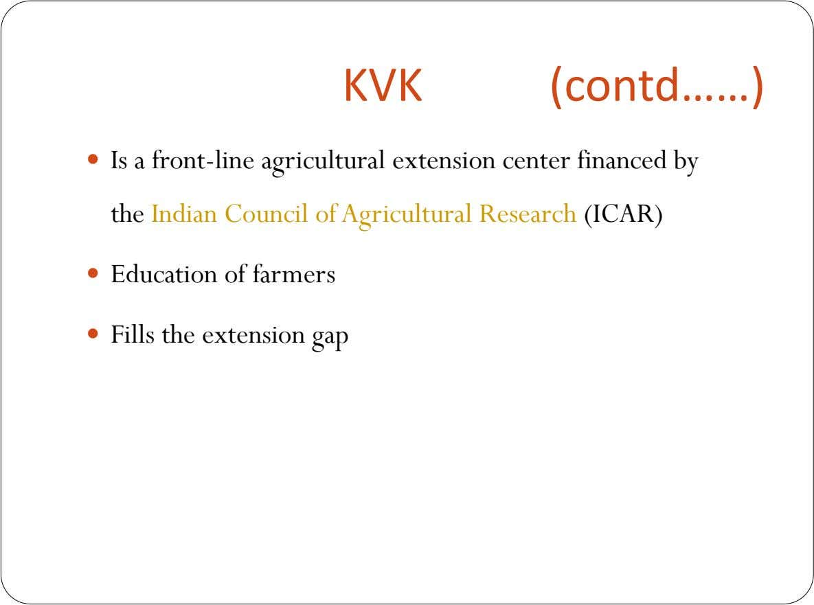 KVK (contd……)  Is a front-line agricultural extension center financed by the Indian Council of Agricultural