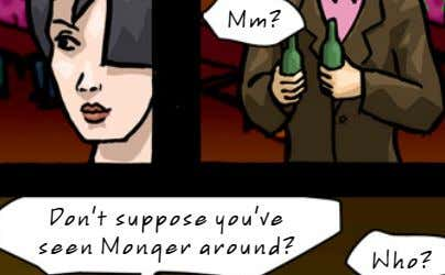 Mm? Don't suppose you've seen Monger around? Who?