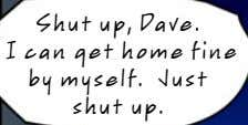 Shut up, Dave. I can get home fine by myself. Just shut up.