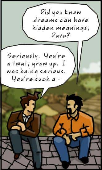 Did you know dreams can have hidden meanings, Dave? Seriously. You're a twat, grow up.
