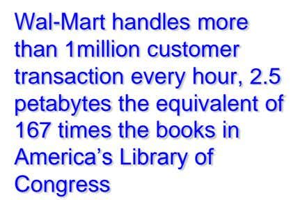 Wal-Mart handles more than 1million customer transaction every hour, 2.5 petabytes the equivalent of 167