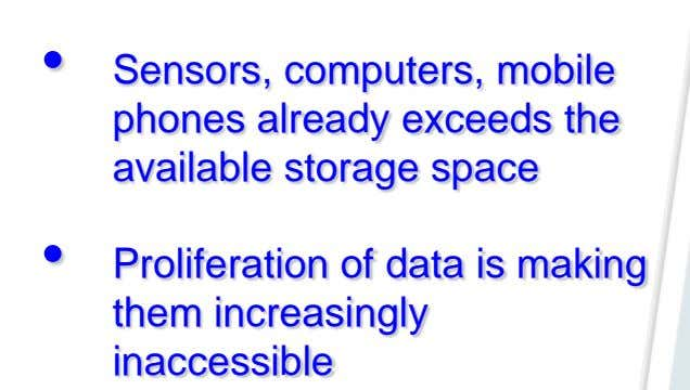 • Sensors, computers, mobile phones already exceeds the available storage space • Proliferation of data
