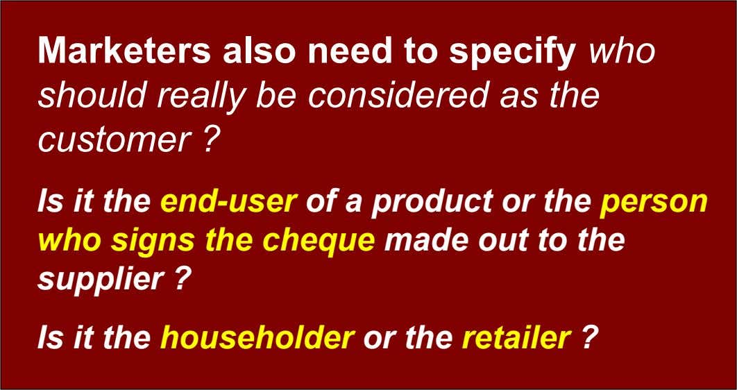 Marketers also need to specify who should really be considered as the customer ? Is it