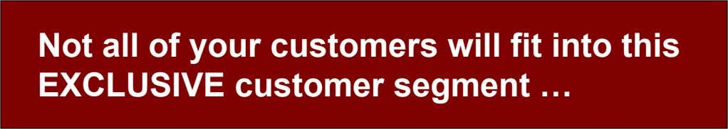 Not all of your customers will fit into this EXCLUSIVE customer segment …