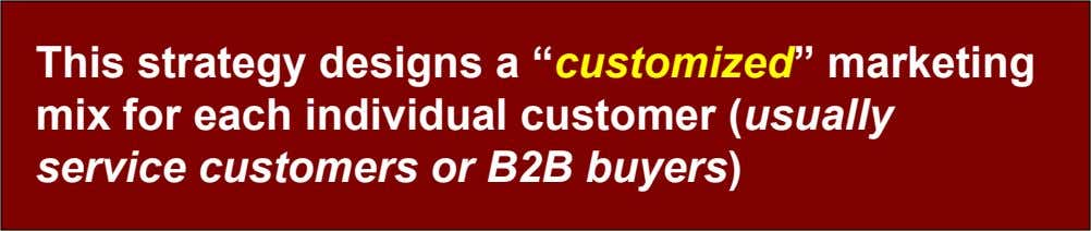 "This strategy designs a ""customized"" marketing mix for each individual customer (usually service customers or B2B"