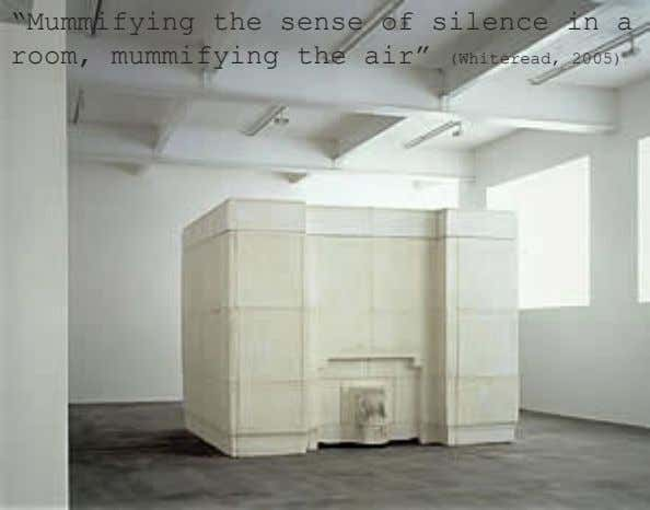 """Mummifying the sense of silence in a room, mummifying the air"" (Whiteread, 2005)"