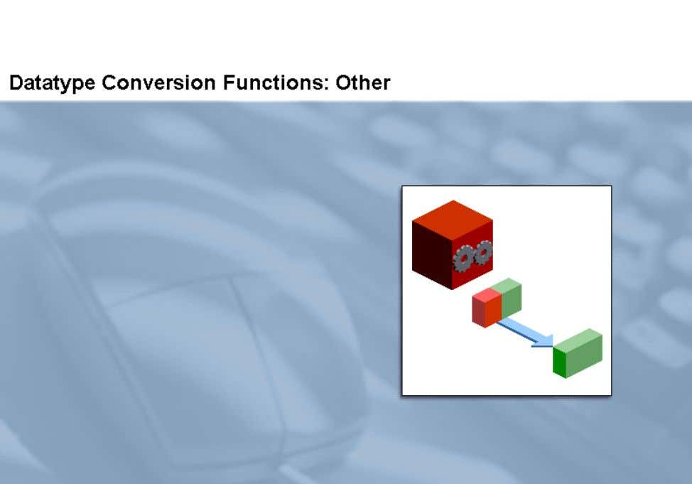 TO_NUMBER or TO_DATE functions. In this topic, you learn about the TO_NUMBER and TO_DATE datatype conversion
