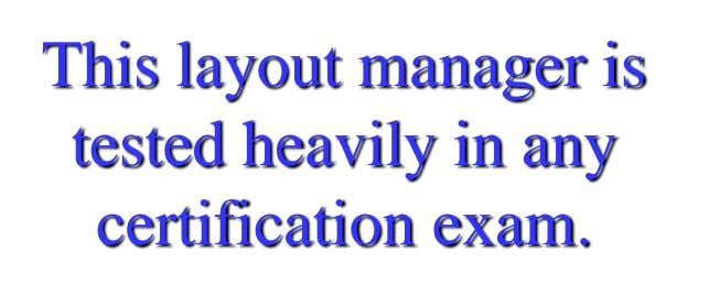This layout manager is tested heavily in any certification exam.