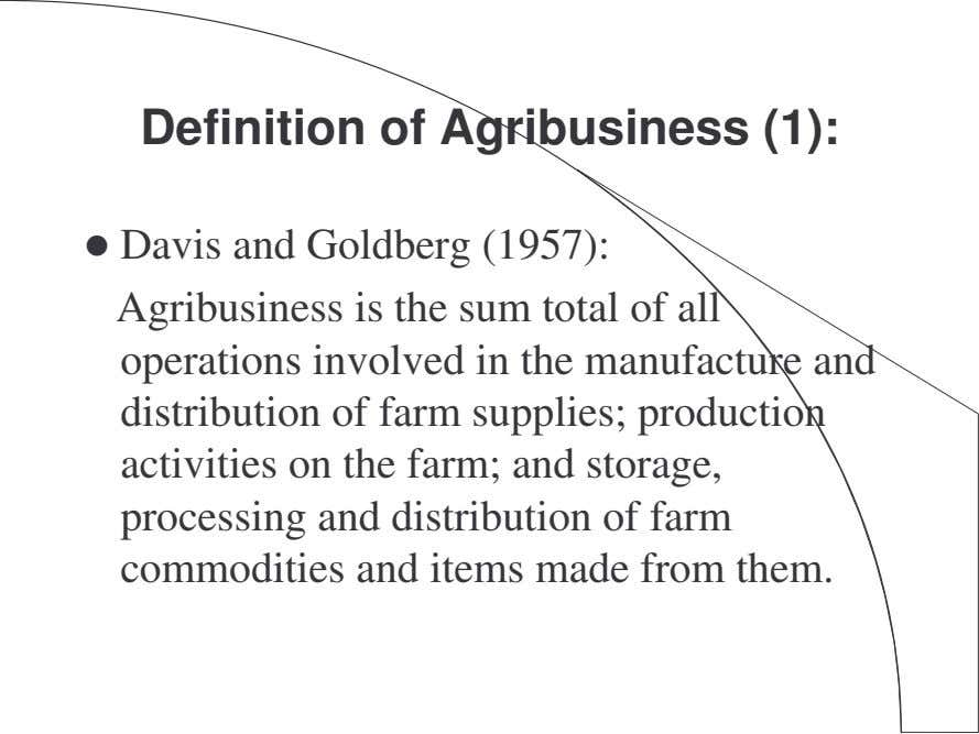 Definition of Agribusiness (1): Davis and Goldberg (1957): Agribusiness is the sum total of all