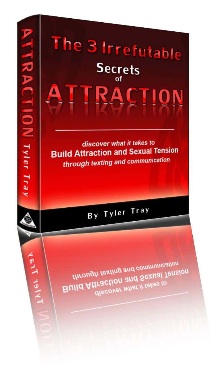 The 3 Irrefutable Secrets of Attraction by Tyler Tray © 2008, All Rights Reserved www.TipsToTexting.com