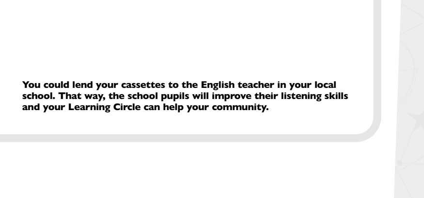 You could lend your cassettes to the English teacher in your local school. That way,
