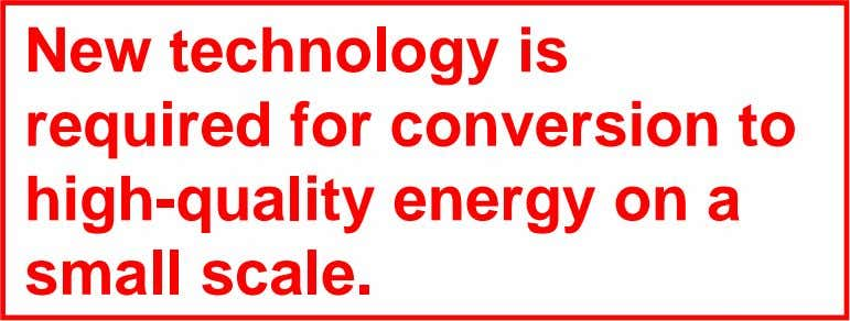 New technology is required for conversion to high-quality energy on a small scale.