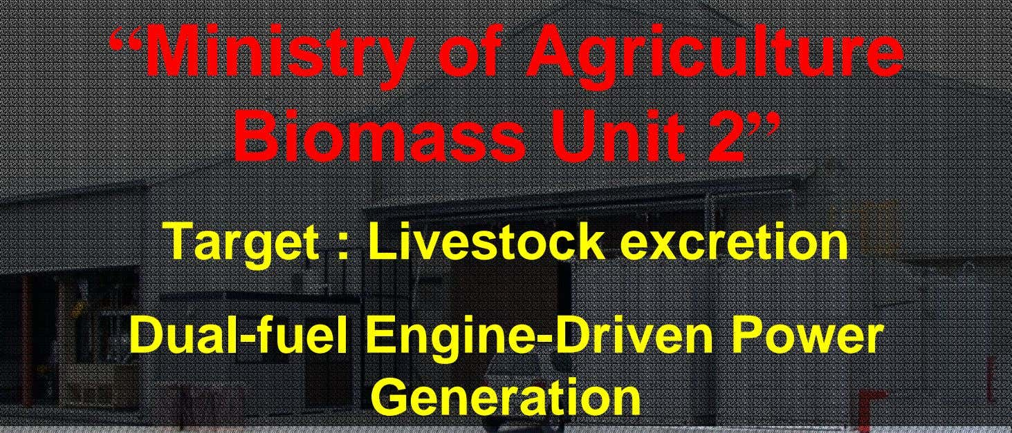 """ Ministry of Agriculture Biomass Unit 2"" Target : Livestock excretion Dual-fuel Engine-Driven Power Generation"