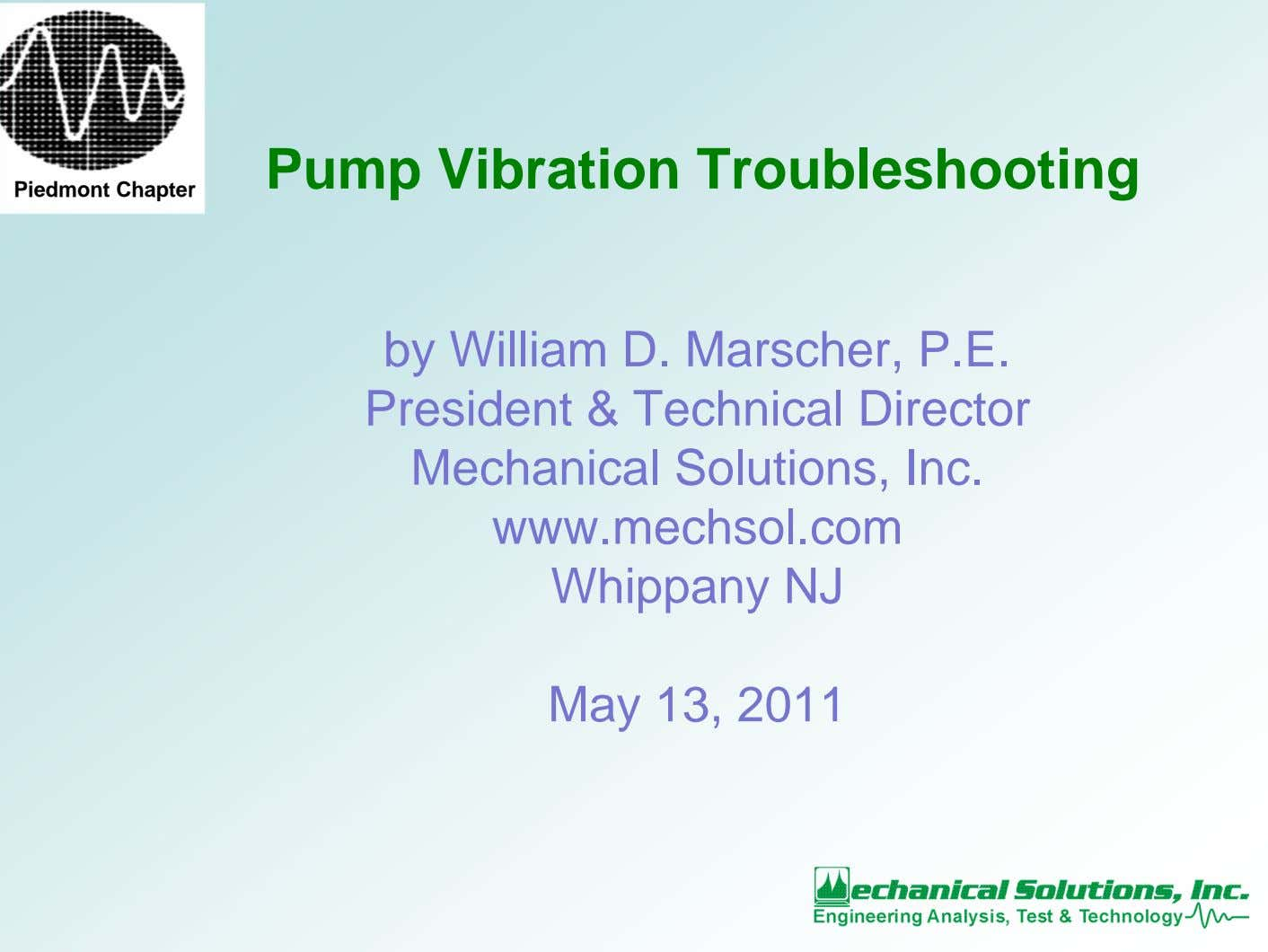 Pump Vibration Troubleshooting Piedmont Chapter by William D. Marscher, P.E. President & Technical Director