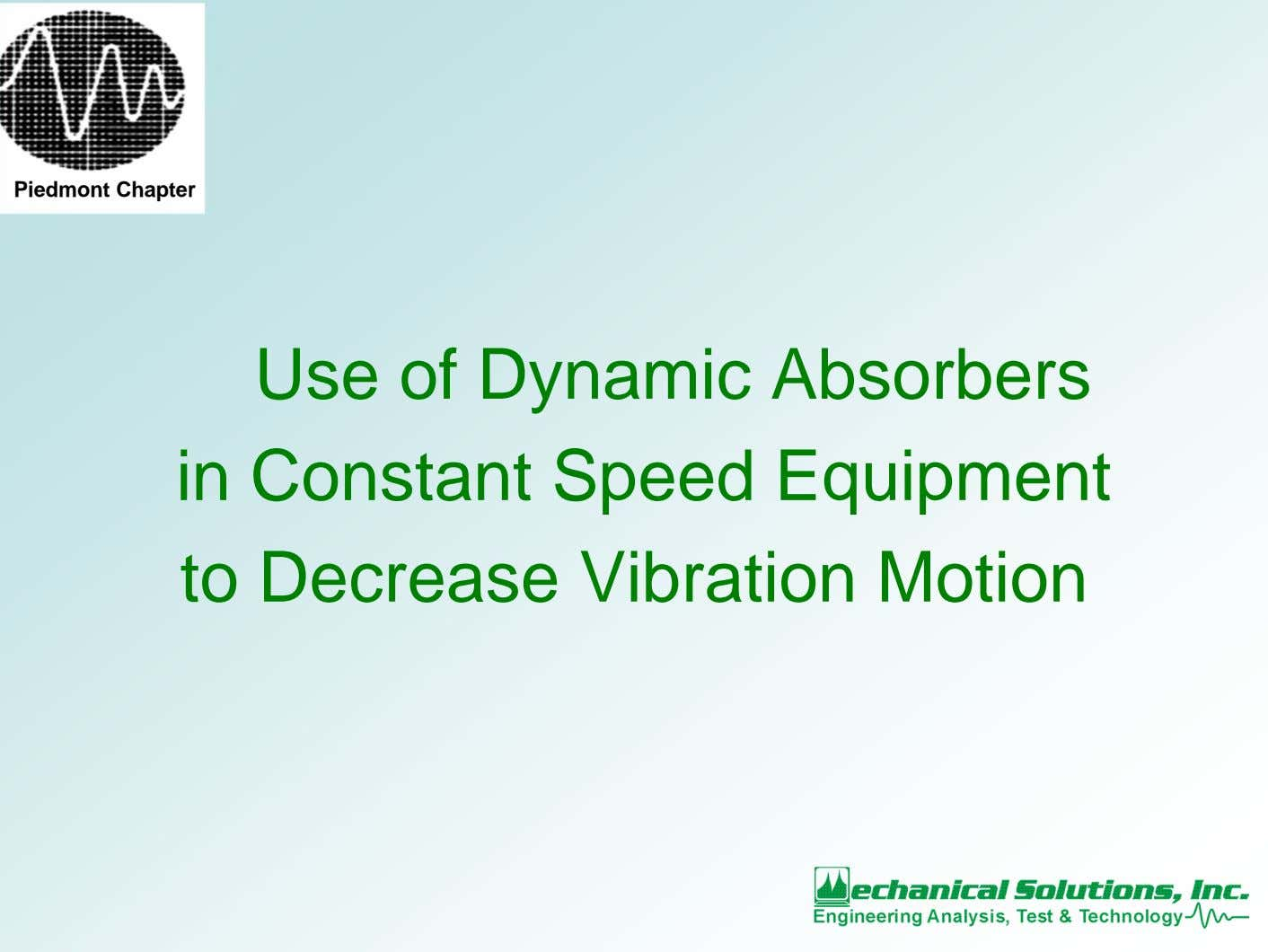 Piedmont Chapter Use of Dynamic Absorbers in Constant Speed Equipment to Decrease Vibration Motion