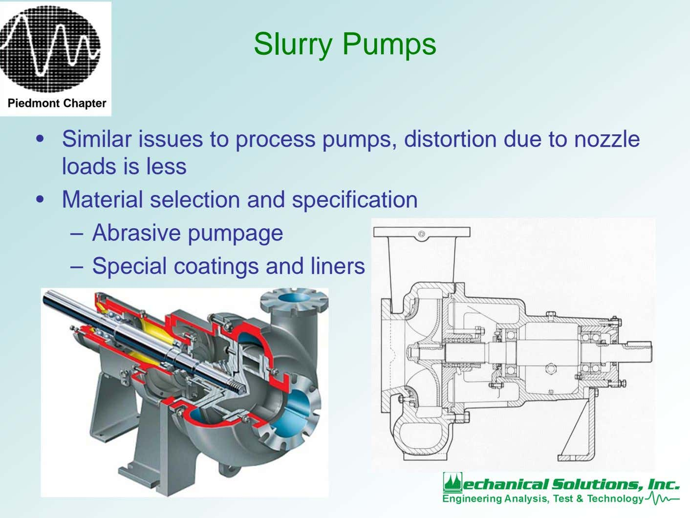 Slurry Pumps Piedmont Chapter • Similar issues to process pumps, distortion due to nozzle loads