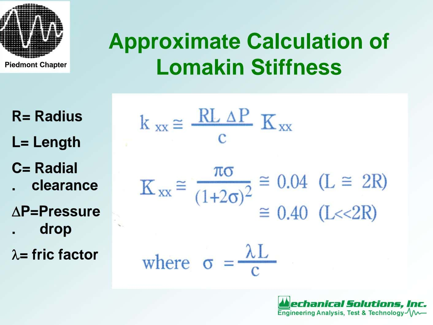 Piedmont Chapter Approximate Calculation of Lomakin Stiffness R= Radius L= Length C= Radial . clearance