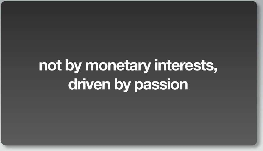 not by monetary interests, driven by passion