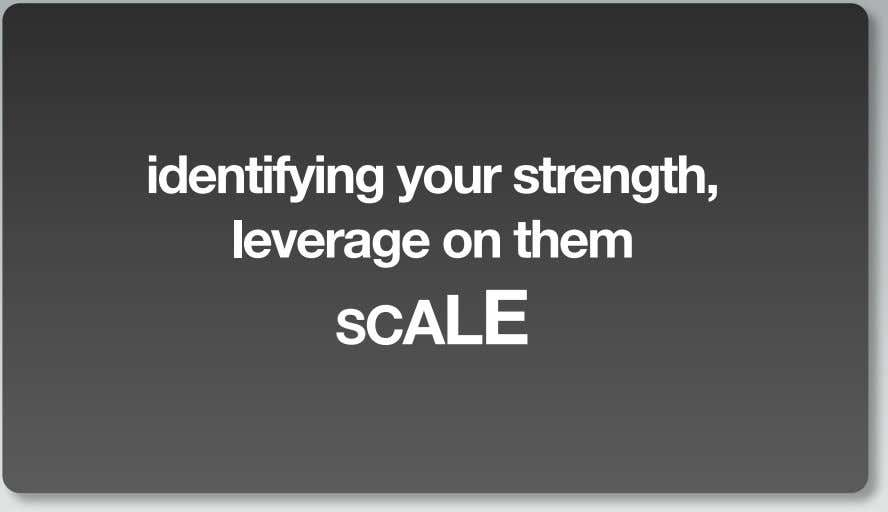 identifying your strength, leverage on them SCALE