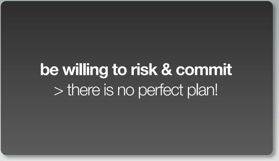be willing to risk & commit > there is no perfect plan!