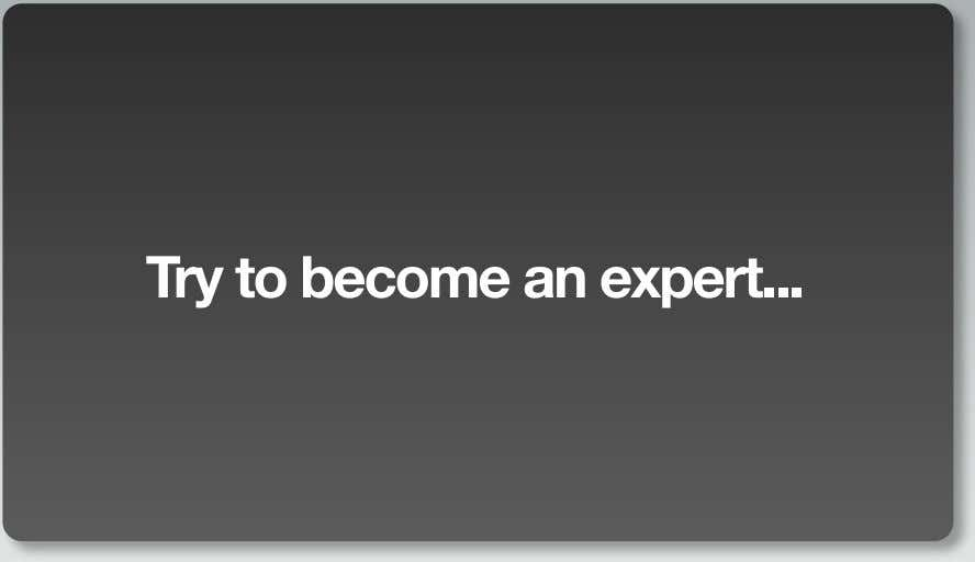 Try to become an expert