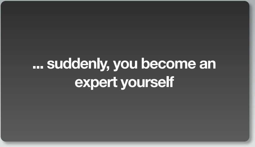 suddenly, you become an expert yourself