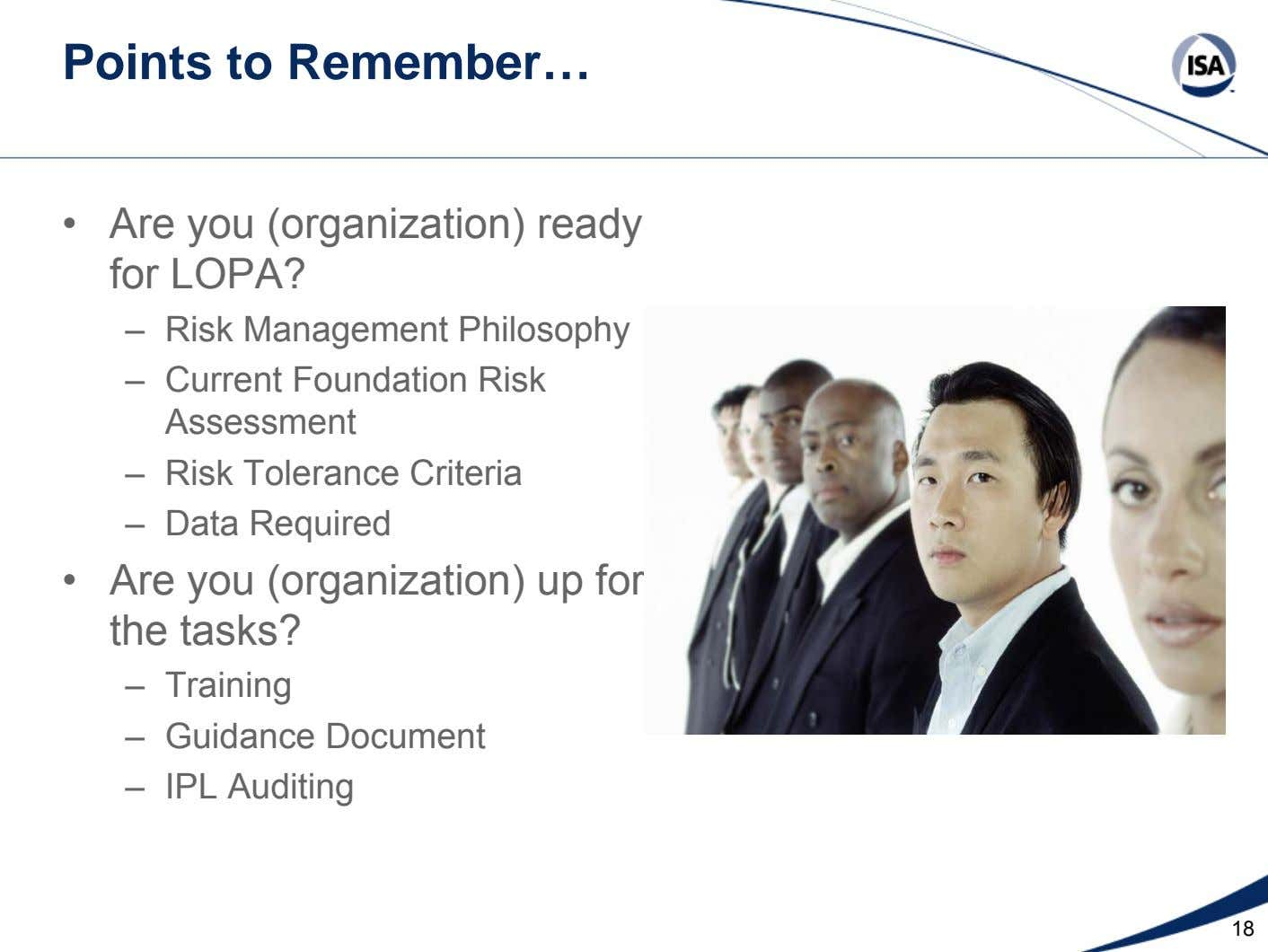 Points to Remember… • Are you (organization) ready for LOPA? – Risk Management Philosophy – Current