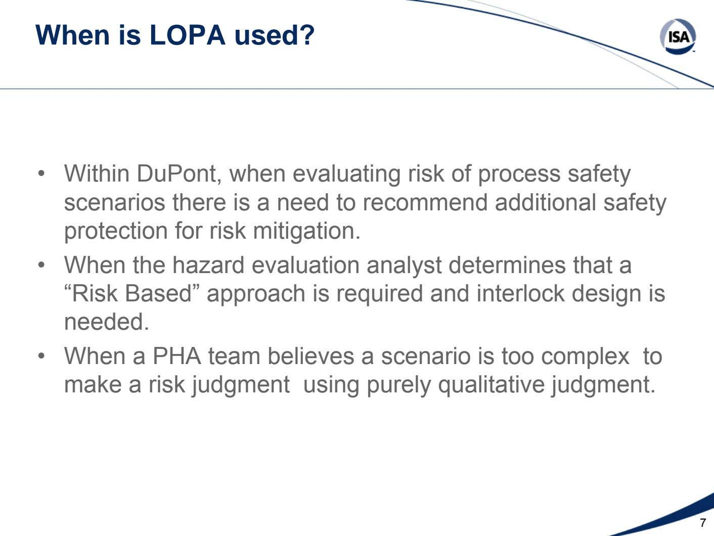 When is LOPA used? • Within DuPont, when evaluating risk of process safety scenarios there is