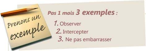 Pas 1 mais 3 exemples : 1. Observer 2. Intercepter 3. Ne pas embarrasser