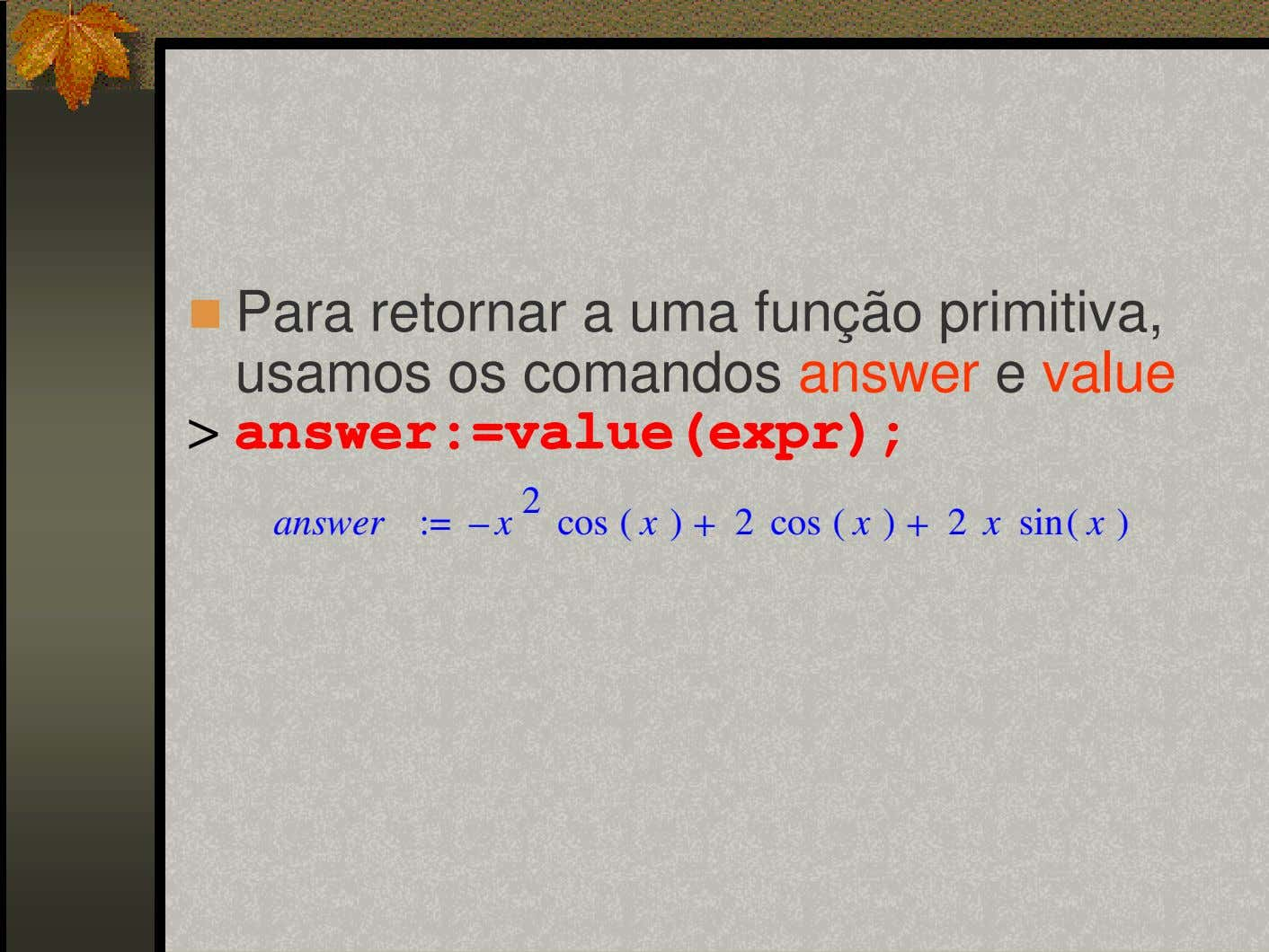Para retornar a uma função primitiva, usamos os comandos answer e value > answer:=value(expr); answer