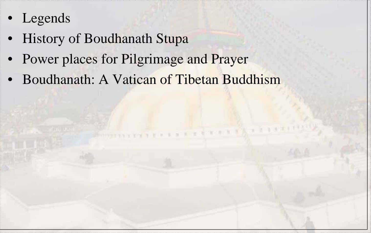 History of Boudhanath Stupa • Power places for Pilgrimage and Prayer • Boudhanath: A Vatican of