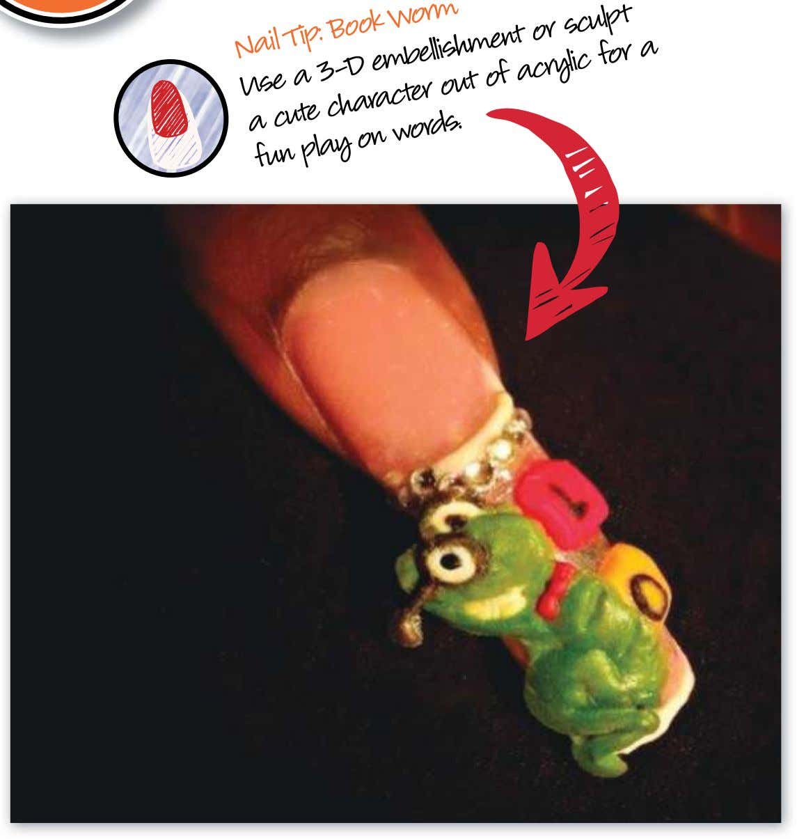 Nail Tip: Book Worm Use a 3-D embellishment or sculpt out of acrylic a fun