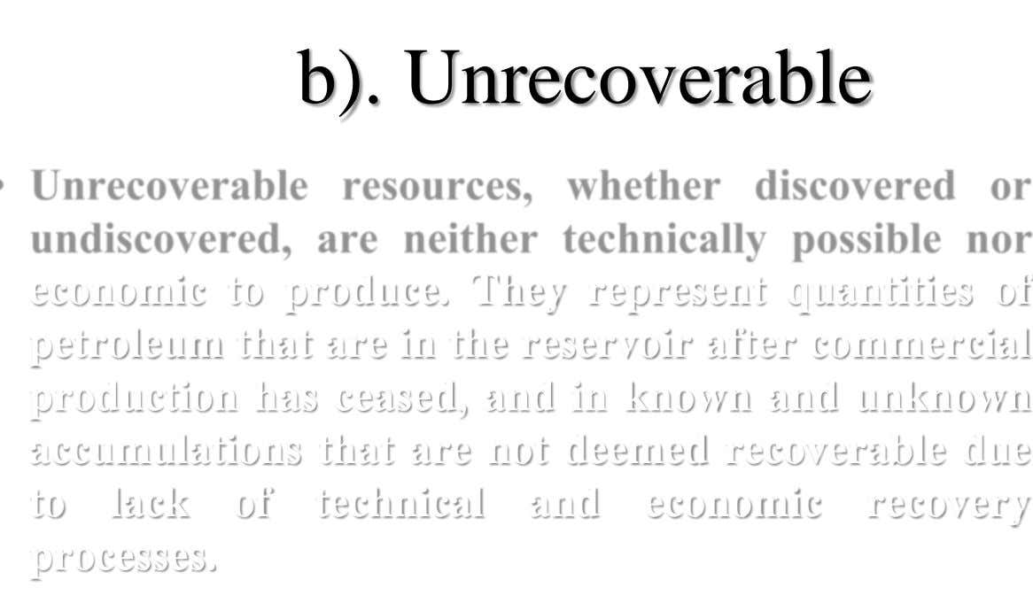 b). Unrecoverable economic to produce. They represent quantities of petroleum that are in the reservoir after