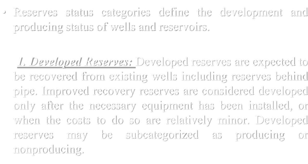 • Reserves status categories define the development and producing status of wells and reservoirs. 1. Developed