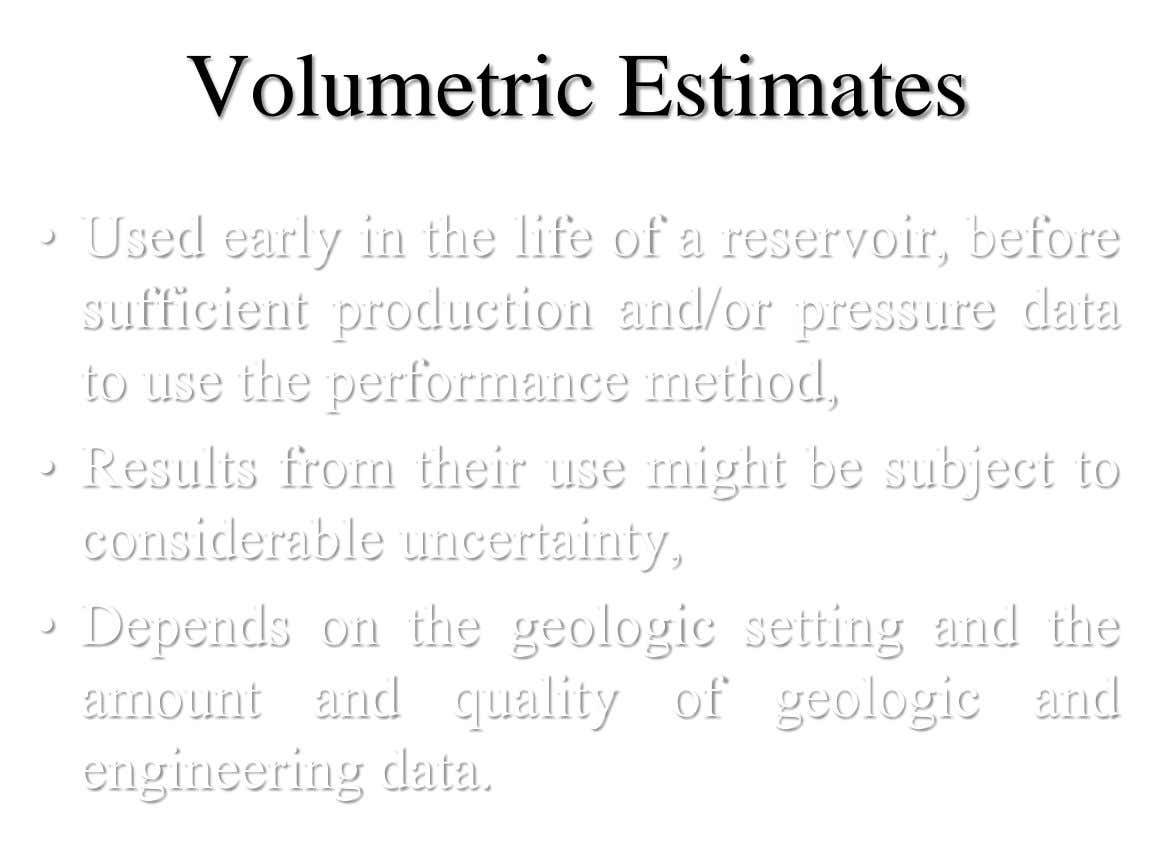 Volumetric Estimates • Used early in the life of a reservoir, before sufficient production and/or pressure