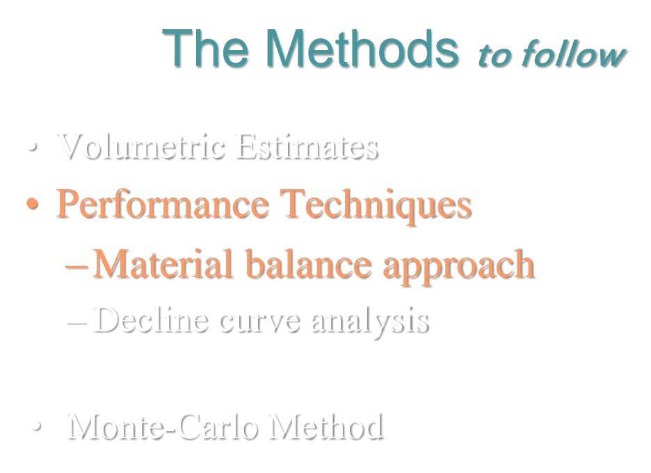 The Methods to follow • Volumetric Estimates • Performance Techniques –Material balance approach – Decline curve