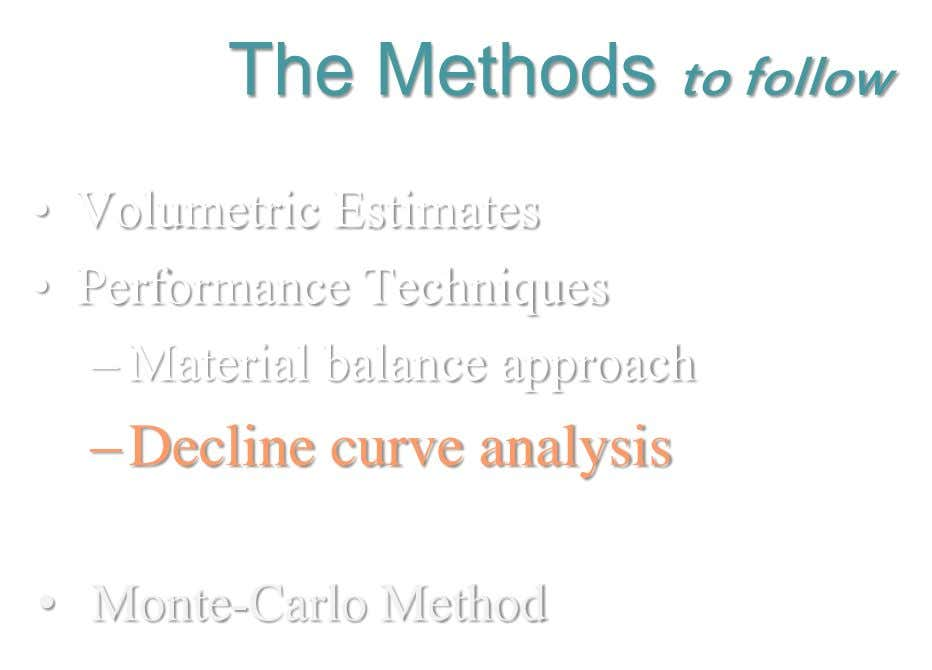 The Methods to follow • Volumetric Estimates • Performance Techniques – Material balance approach –Decline curve