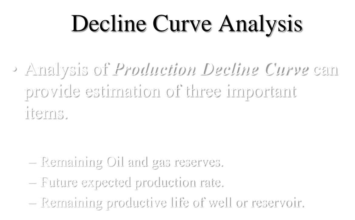 Decline Curve Analysis • Analysis of Production Decline Curve can provide estimation of three important items.
