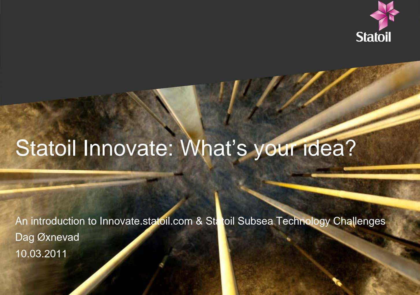 Statoil Innovate: What's your idea? An introduction to Innovate.statoil.com & Statoil Subsea Technology Challenges