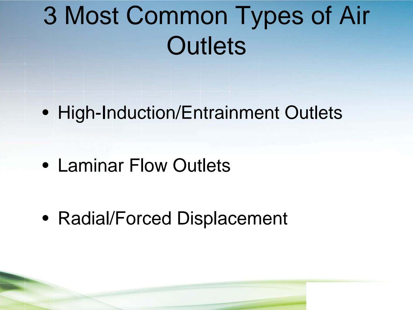 3 Most Common Types of Air Outlets • High-Induction/Entrainment Outlets • Laminar Flow Outlets •