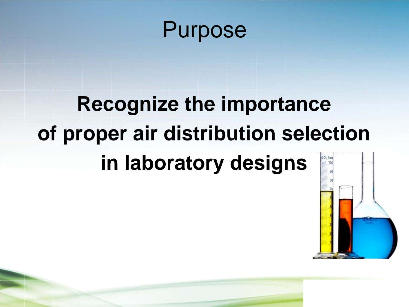 Purpose Recognize the importance of proper air distribution selection in laboratory designs