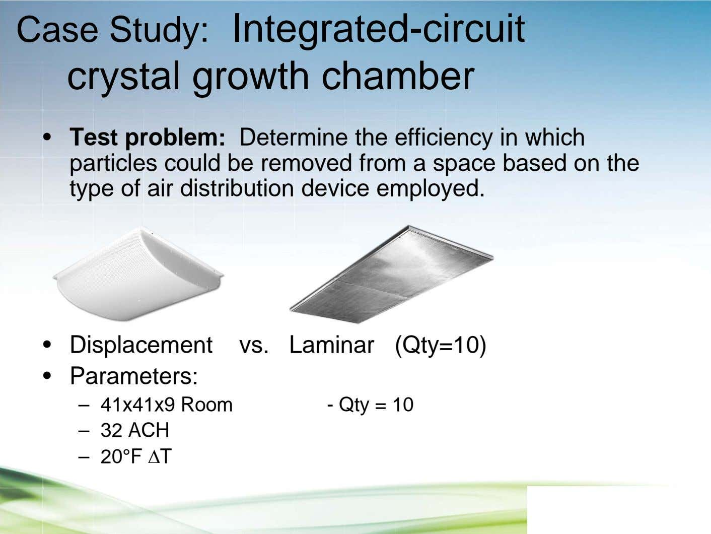 Case Study: Integrated-circuit crystal growth chamber • Test problem: Determine the efficiency in which particles