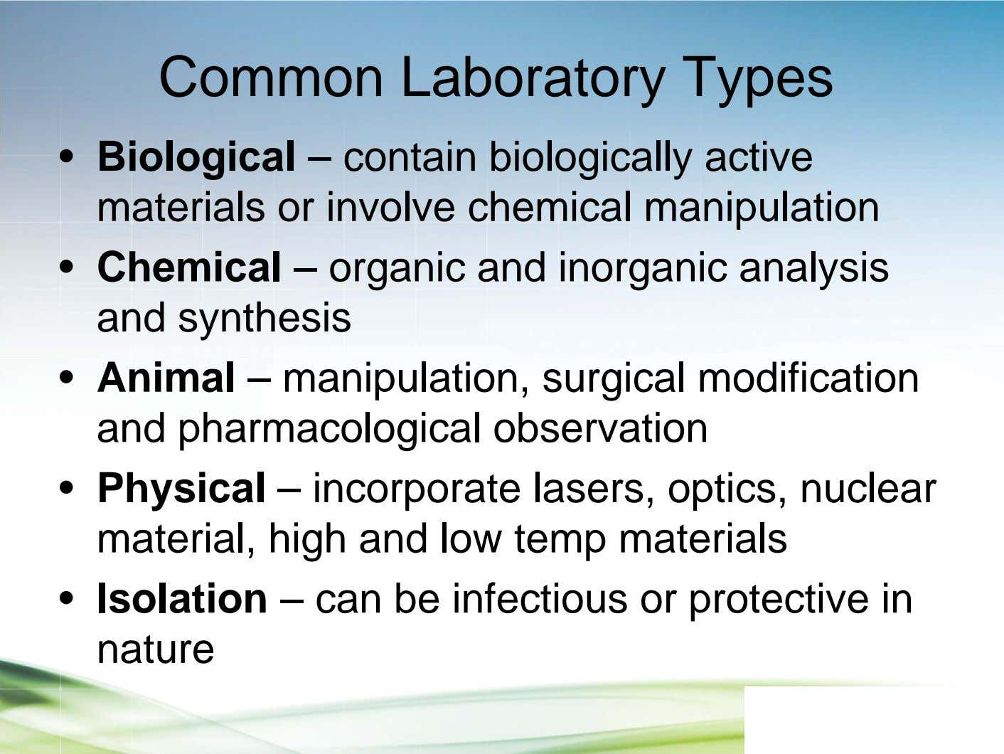 Common Laboratory Types • Biological – contain biologically active materials or involve chemical manipulation •