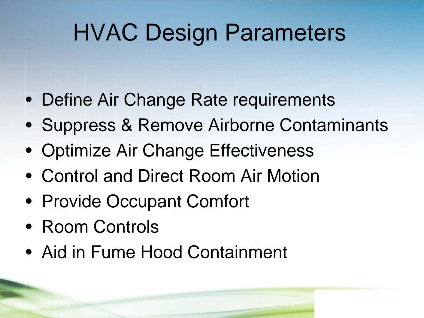 HVAC Design Parameters • Define Air Change Rate requirements • Suppress & Remove Airborne Contaminants